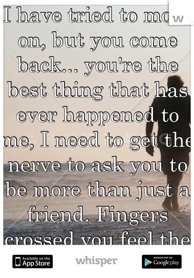 I have tried to move on, but you come back... you're the best thing that has ever happened to me, I need to get the nerve to ask you to be more than just a friend. Fingers crossed you feel the same!