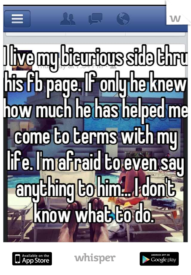 I live my bicurious side thru his fb page. If only he knew how much he has helped me come to terms with my life. I'm afraid to even say anything to him... I don't know what to do.