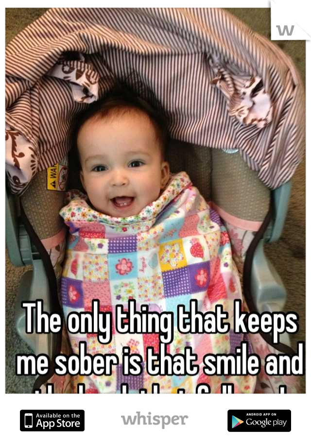 The only thing that keeps me sober is that smile and the laugh that follows!