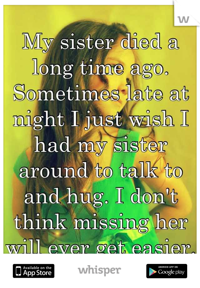 My sister died a long time ago. Sometimes late at night I just wish I had my sister around to talk to and hug. I don't think missing her will ever get easier.