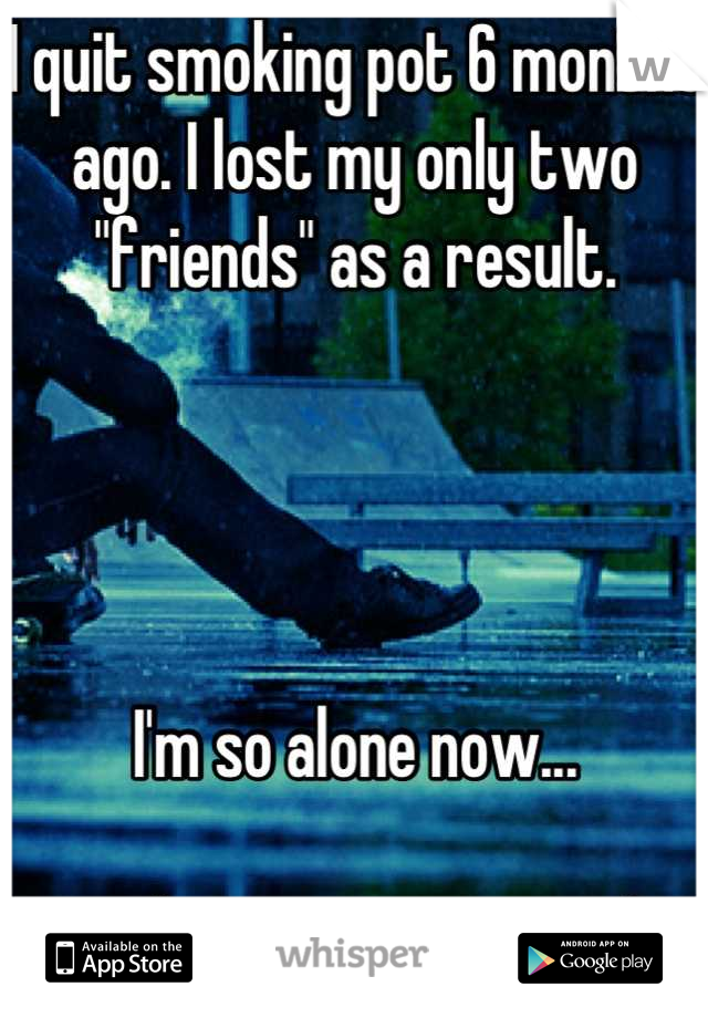 "I quit smoking pot 6 months ago. I lost my only two ""friends"" as a result.     I'm so alone now...  How do I meet new people?"