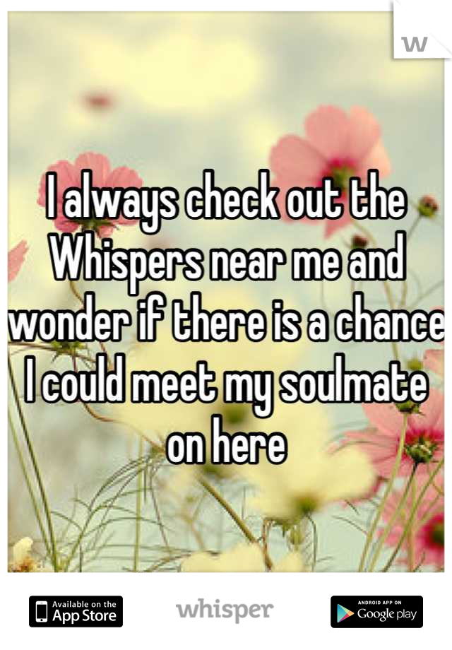 I always check out the Whispers near me and wonder if there is a chance I could meet my soulmate on here