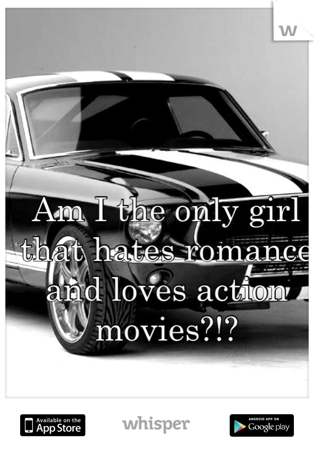 Am I the only girl that hates romance and loves action movies?!?