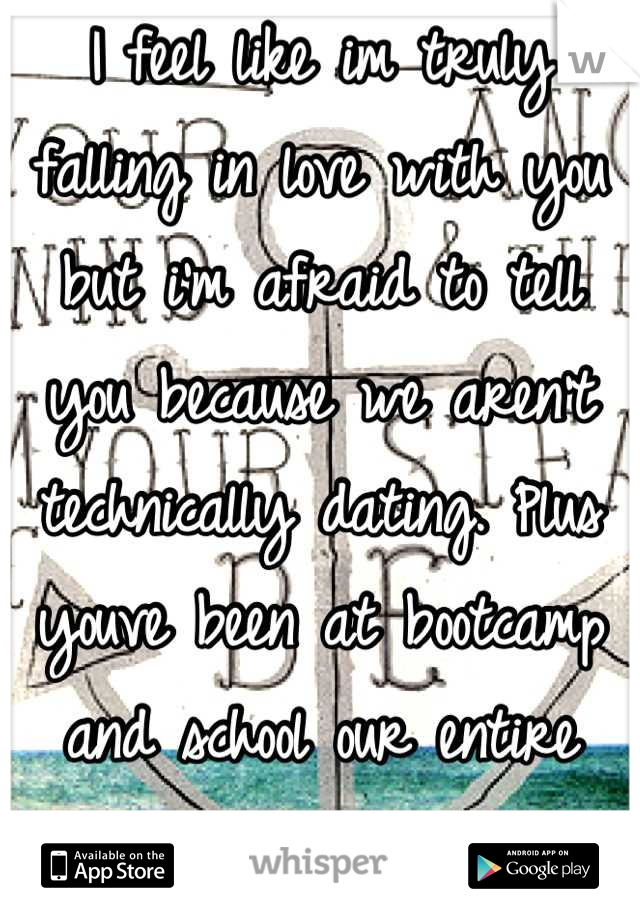 I feel like im truly falling in love with you but i'm afraid to tell you because we aren't technically dating. Plus youve been at bootcamp and school our entire relationship.