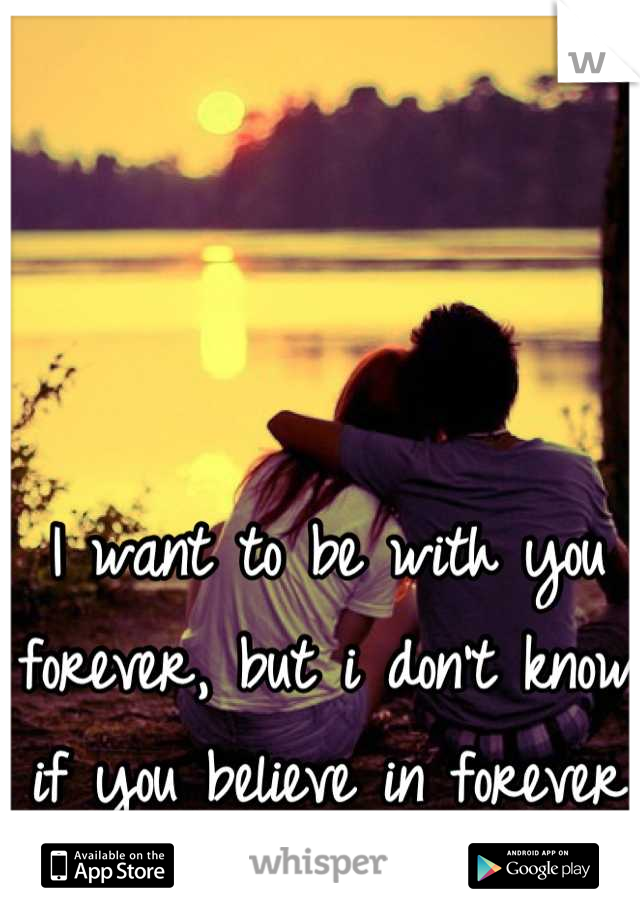 I want to be with you forever, but i don't know if you believe in forever