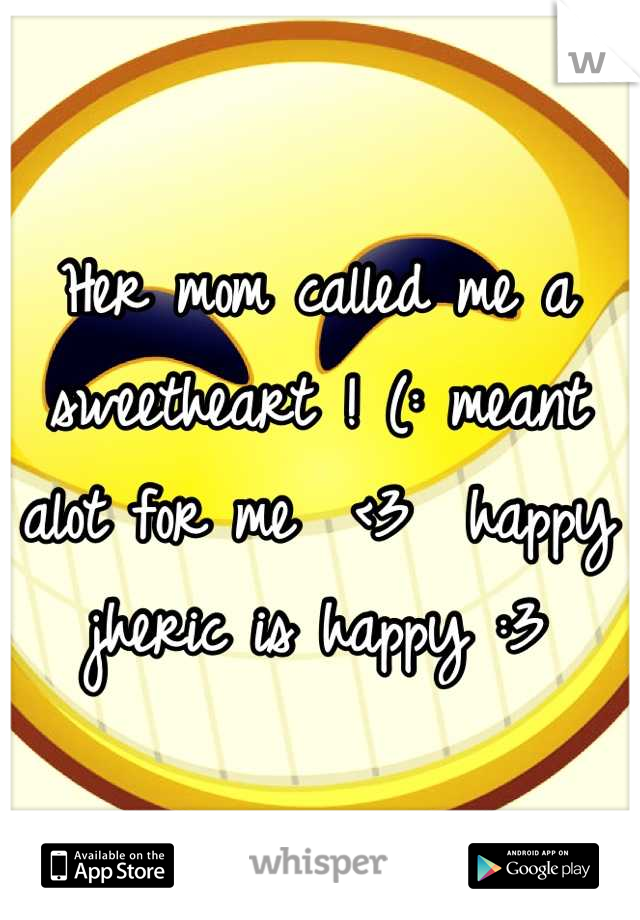 Her mom called me a sweetheart ! (: meant alot for me  <3  happy jheric is happy :3