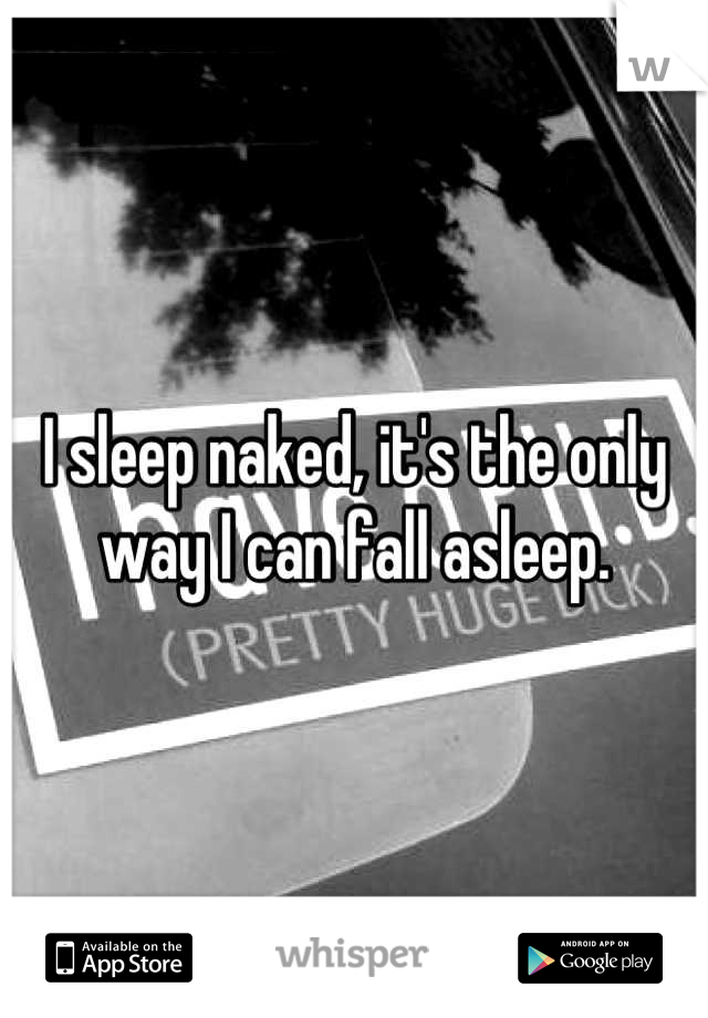 I sleep naked, it's the only way I can fall asleep.