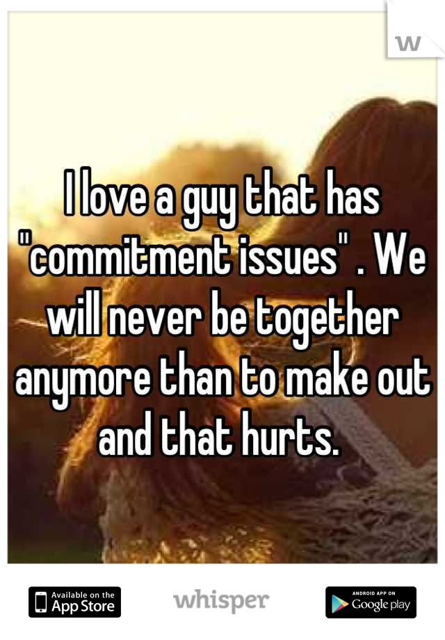 """I love a guy that has """"commitment issues"""" . We will never be together anymore than to make out and that hurts."""