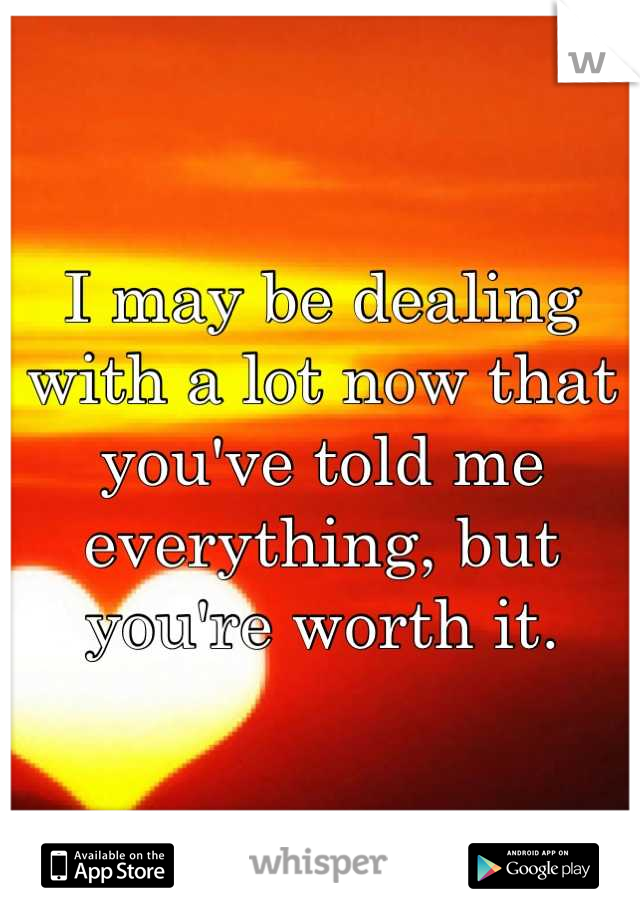 I may be dealing with a lot now that you've told me everything, but you're worth it.