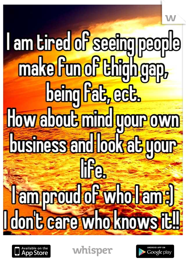 I am tired of seeing people make fun of thigh gap, being fat, ect.  How about mind your own business and look at your life.  I am proud of who I am :)  I don't care who knows it!!