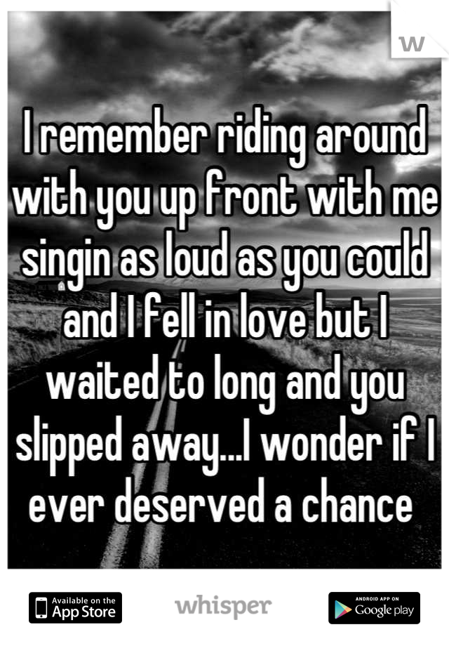 I remember riding around with you up front with me singin as loud as you could and I fell in love but I waited to long and you slipped away...I wonder if I ever deserved a chance