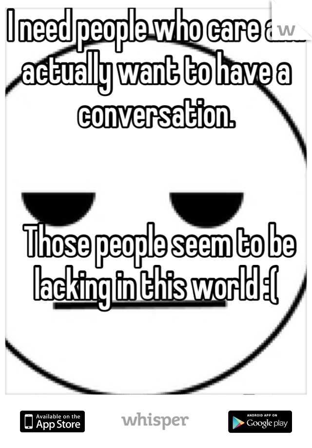 I need people who care and actually want to have a conversation.    Those people seem to be lacking in this world :(    Anyone want to talk?