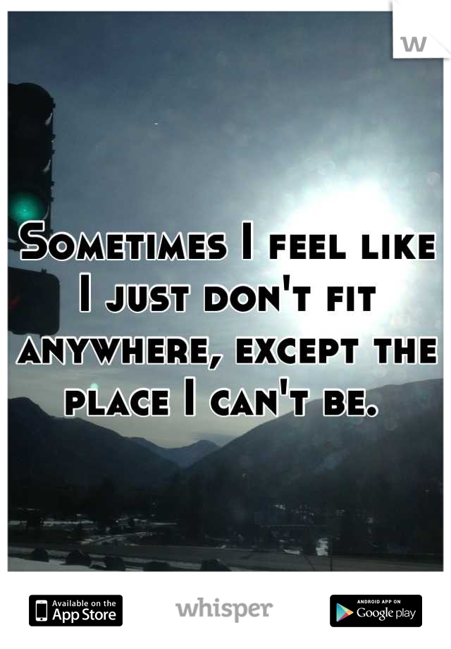 Sometimes I feel like I just don't fit anywhere, except the place I can't be.