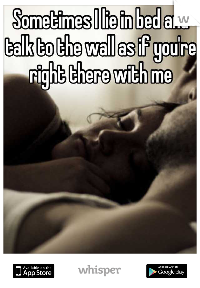 Sometimes I lie in bed and talk to the wall as if you're right there with me