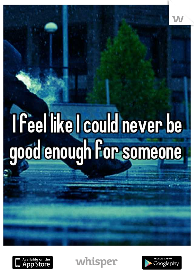 I feel like I could never be good enough for someone