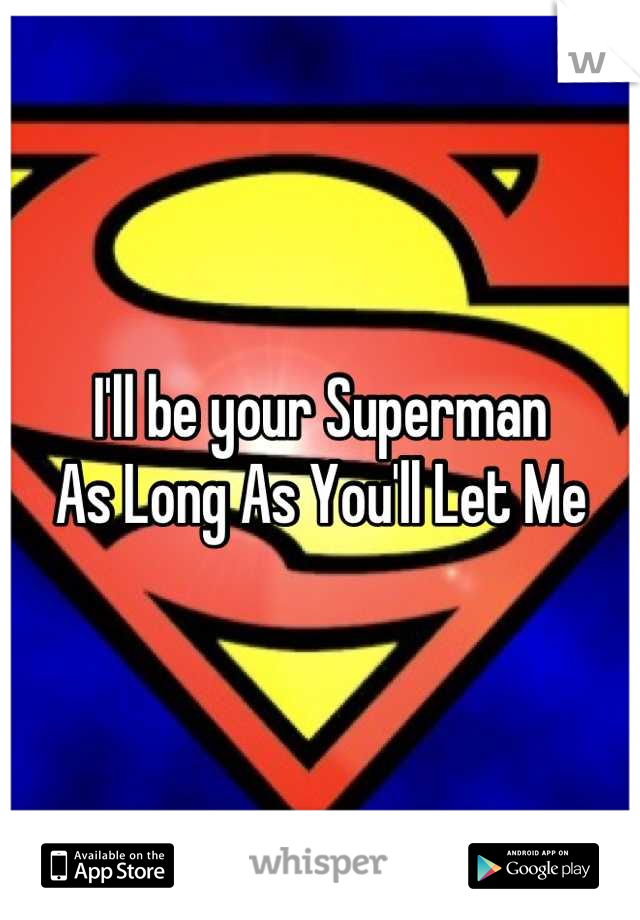 I'll be your Superman  As Long As You'll Let Me