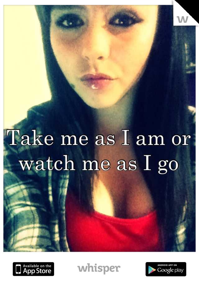 Take me as I am or watch me as I go