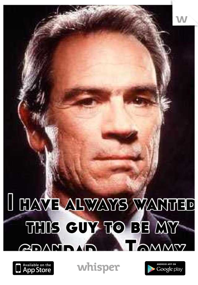 I have always wanted this guy to be my grandad ... Tommy lee jones