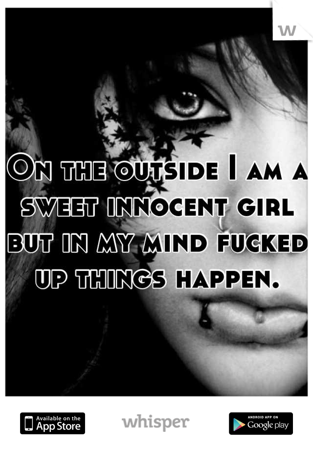On the outside I am a sweet innocent girl but in my mind fucked up things happen.