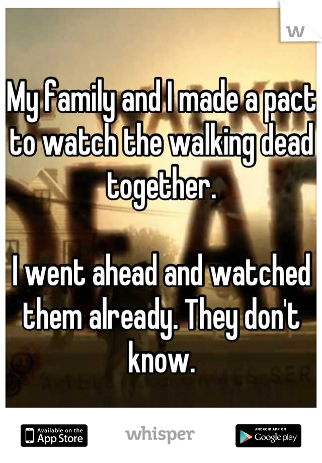 My family and I made a pact to watch the walking dead together.   I went ahead and watched them already. They don't know.