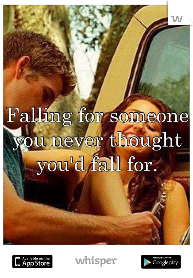 Falling for someone you never thought you'd fall for.