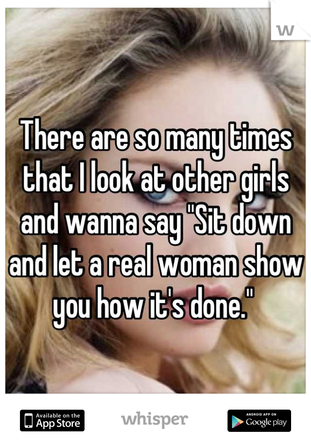 """There are so many times that I look at other girls and wanna say """"Sit down and let a real woman show you how it's done."""""""