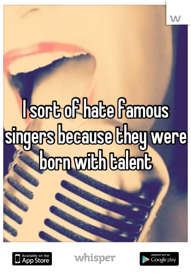 I sort of hate famous singers because they were born with talent
