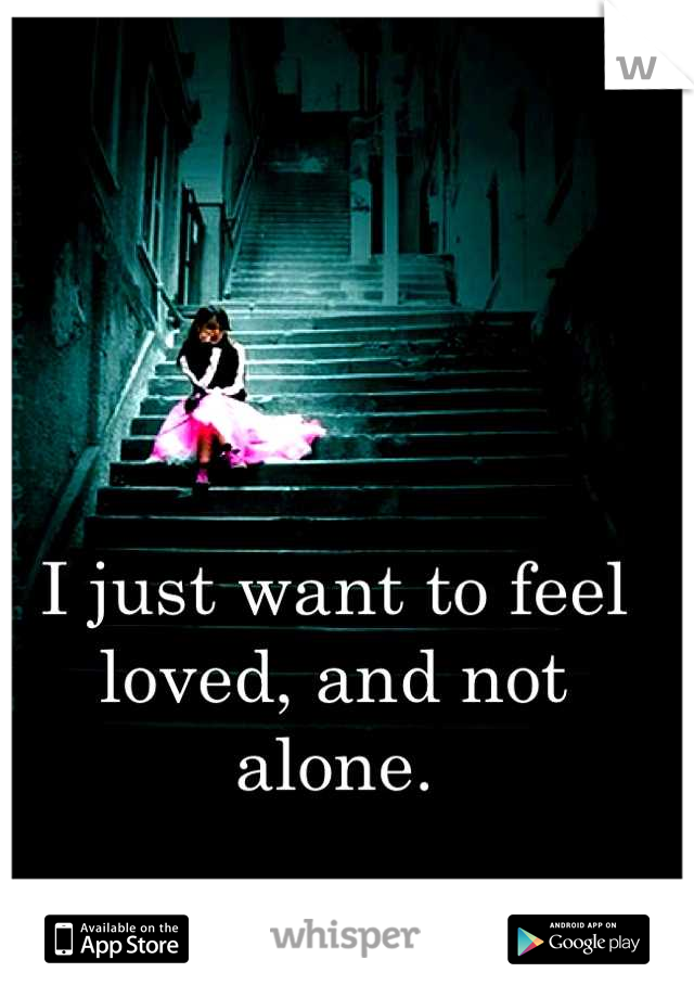 I just want to feel loved, and not alone.