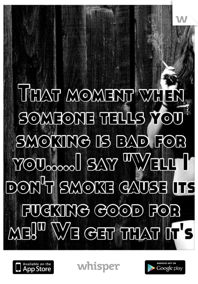 """That moment when someone tells you smoking is bad for you.....I say """"Well I don't smoke cause its fucking good for me!"""" We get that it's bad."""