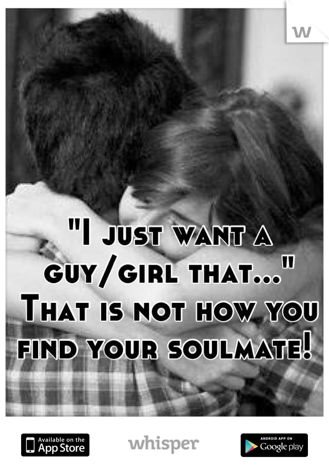 """""""I just want a guy/girl that...""""  That is not how you find your soulmate!"""