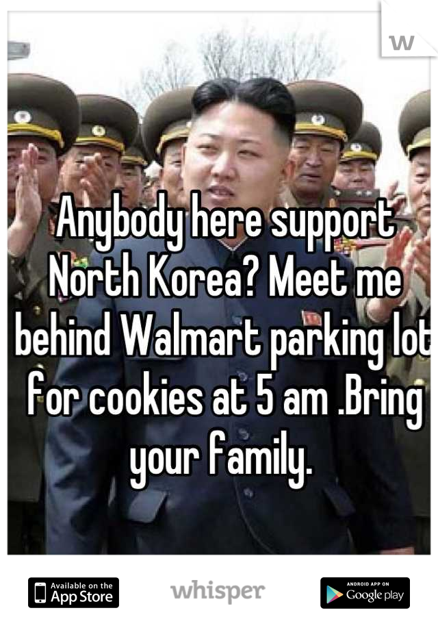 Anybody here support North Korea? Meet me behind Walmart parking lot for cookies at 5 am .Bring your family.