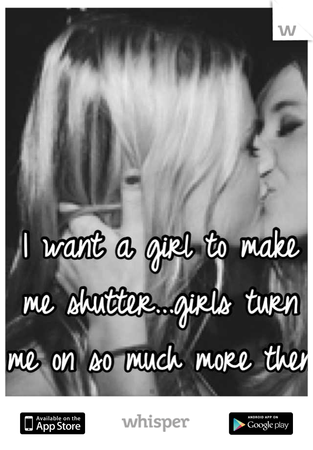 I want a girl to make me shutter...girls turn me on so much more then guys!:)