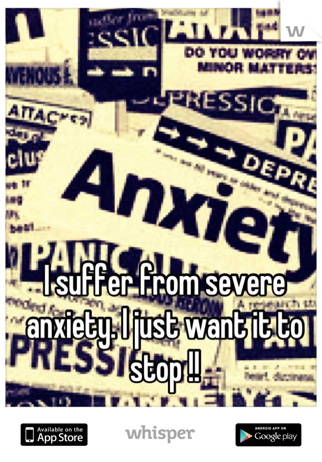 I suffer from severe anxiety. I just want it to stop !!