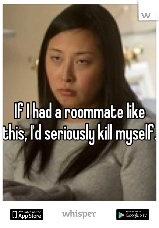 If I had a roommate like this, I'd seriously kill myself.