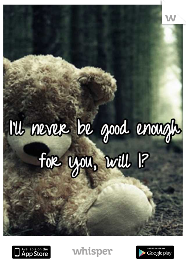I'll never be good enough for you, will I?