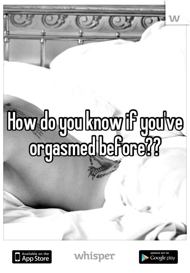 How do you know if you've orgasmed before??