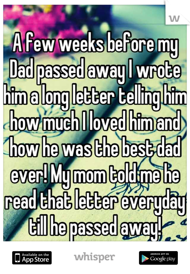 A few weeks before my Dad passed away I wrote him a long letter telling him how much I loved him and how he was the best dad ever! My mom told me he read that letter everyday till he passed away!