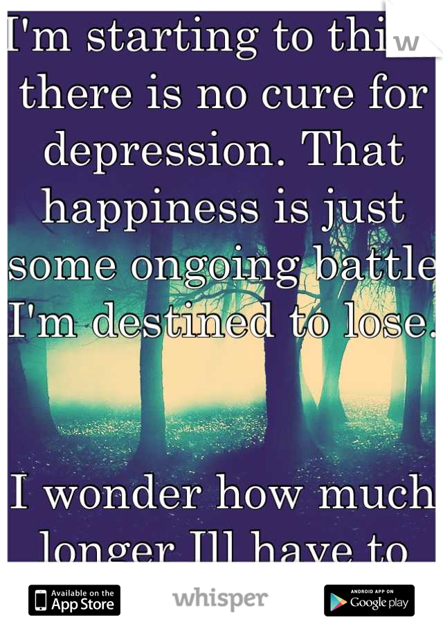 I'm starting to think there is no cure for depression. That happiness is just some ongoing battle I'm destined to lose.   I wonder how much longer Ill have to fight.