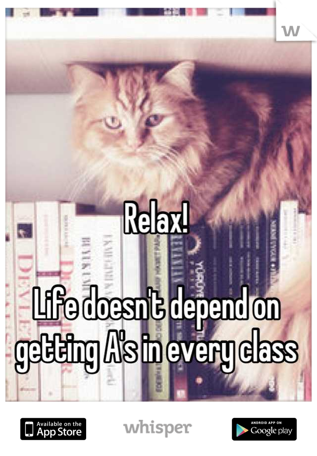 Relax!  Life doesn't depend on getting A's in every class