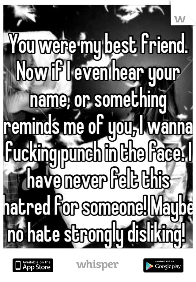 You were my best friend. Now if I even hear your name, or something reminds me of you, I wanna fucking punch in the face. I have never felt this hatred for someone! Maybe no hate strongly disliking!