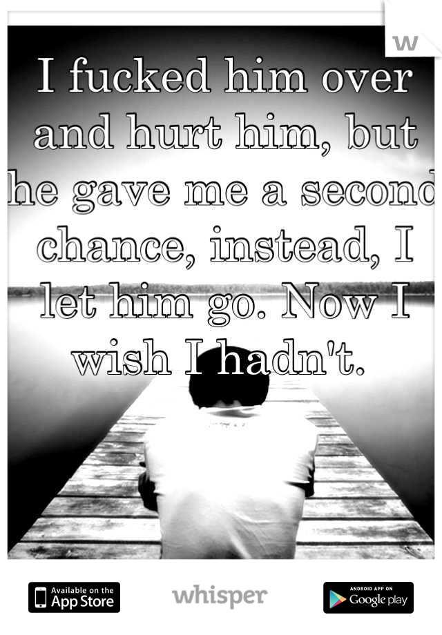 I fucked him over and hurt him, but he gave me a second chance, instead, I let him go. Now I wish I hadn't.
