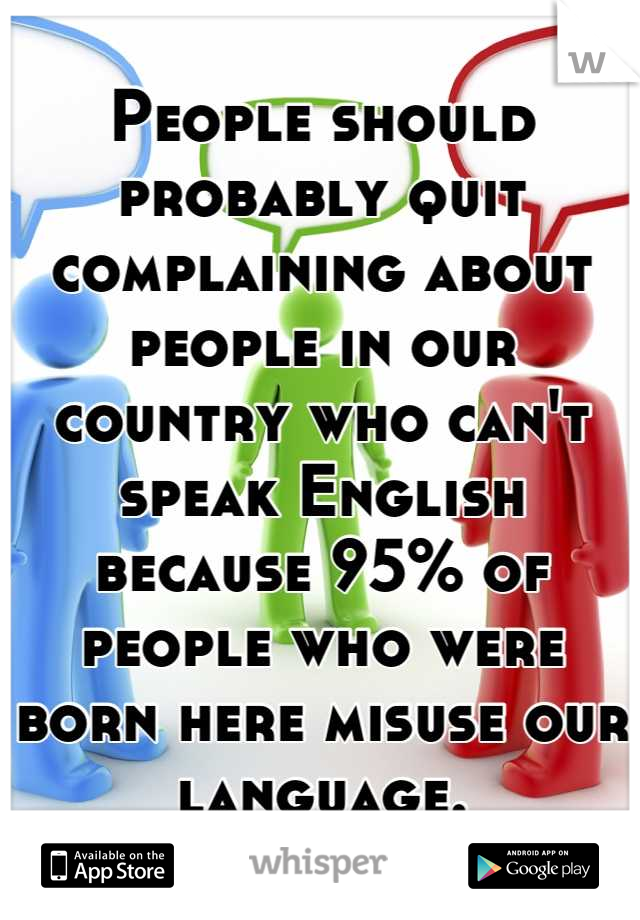 People should probably quit complaining about people in our country who can't speak English because 95% of people who were born here misuse our language.