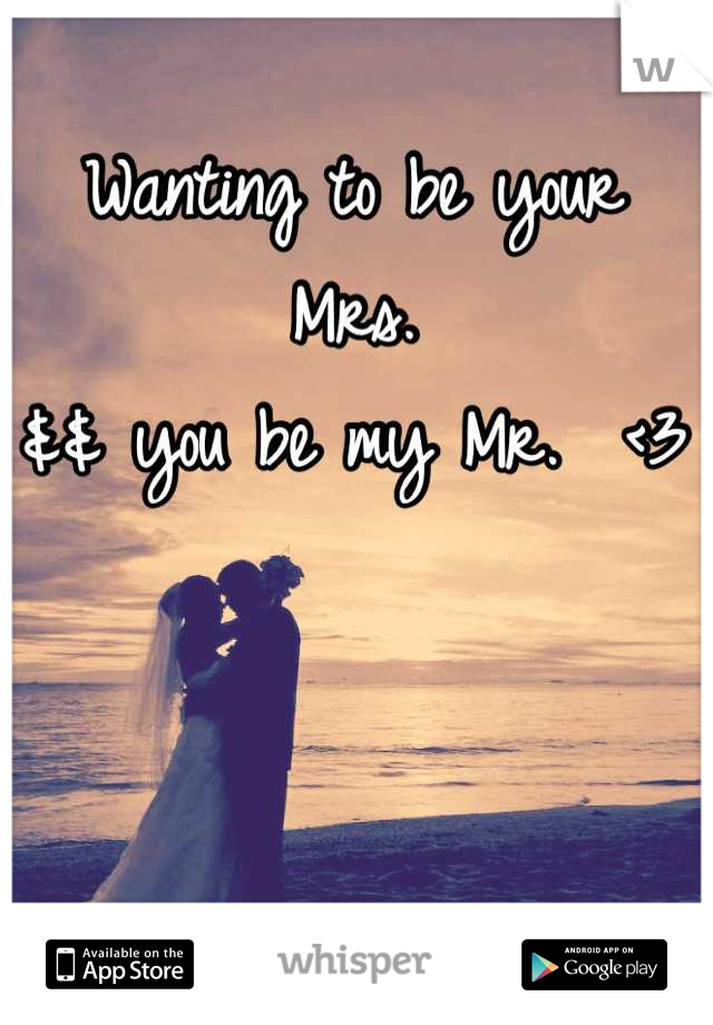Wanting to be your Mrs.  && you be my Mr.  <3