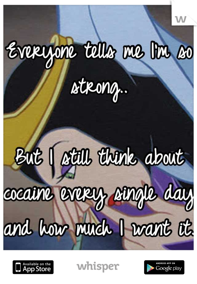 Everyone tells me I'm so strong..   But I still think about cocaine every single day and how much I want it.