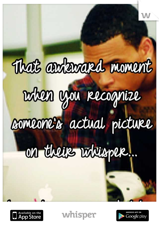 That awkward moment when you recognize someone's actual picture on their whisper...   Long time no see, bitch.