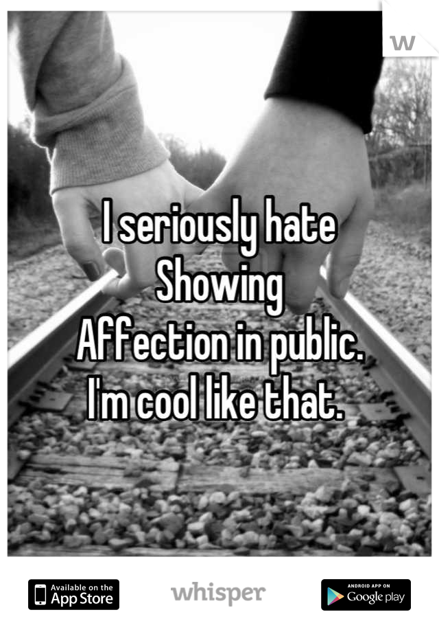 I seriously hate  Showing  Affection in public.  I'm cool like that.