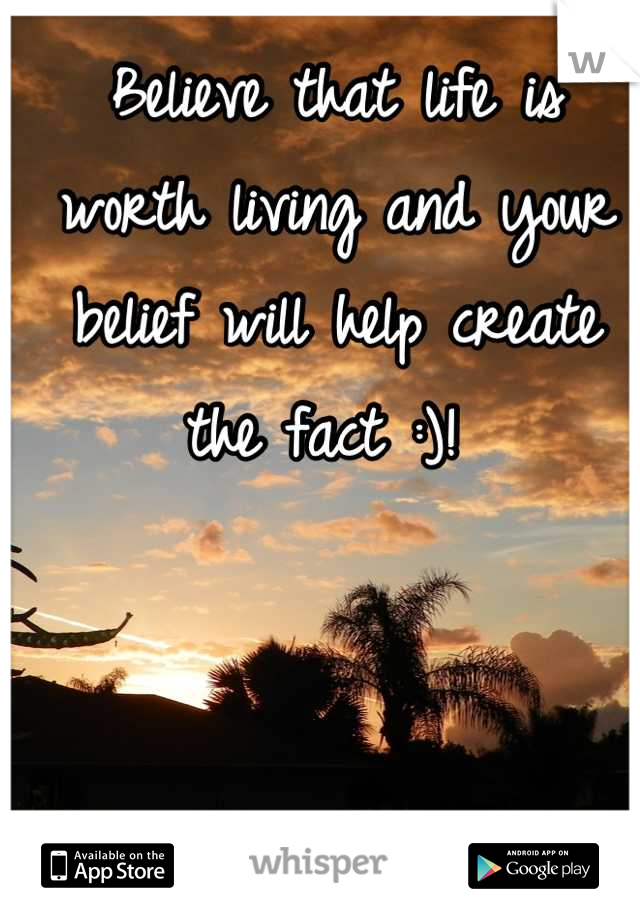 Believe that life is worth living and your belief will help create the fact :)!