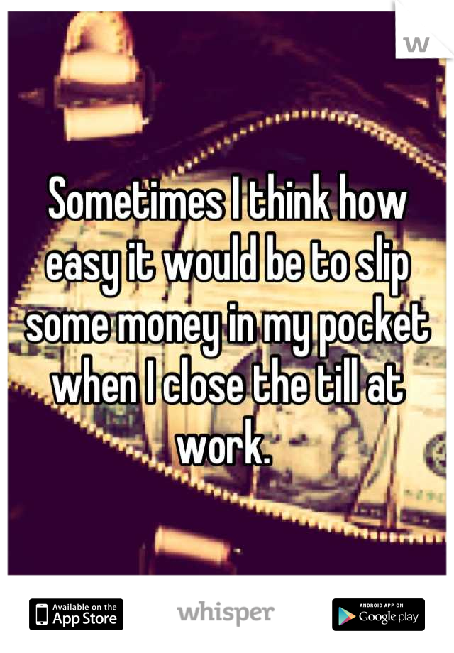 Sometimes I think how easy it would be to slip some money in my pocket when I close the till at work.