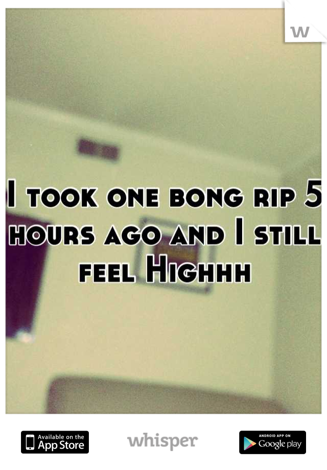 I took one bong rip 5 hours ago and I still feel Highhh