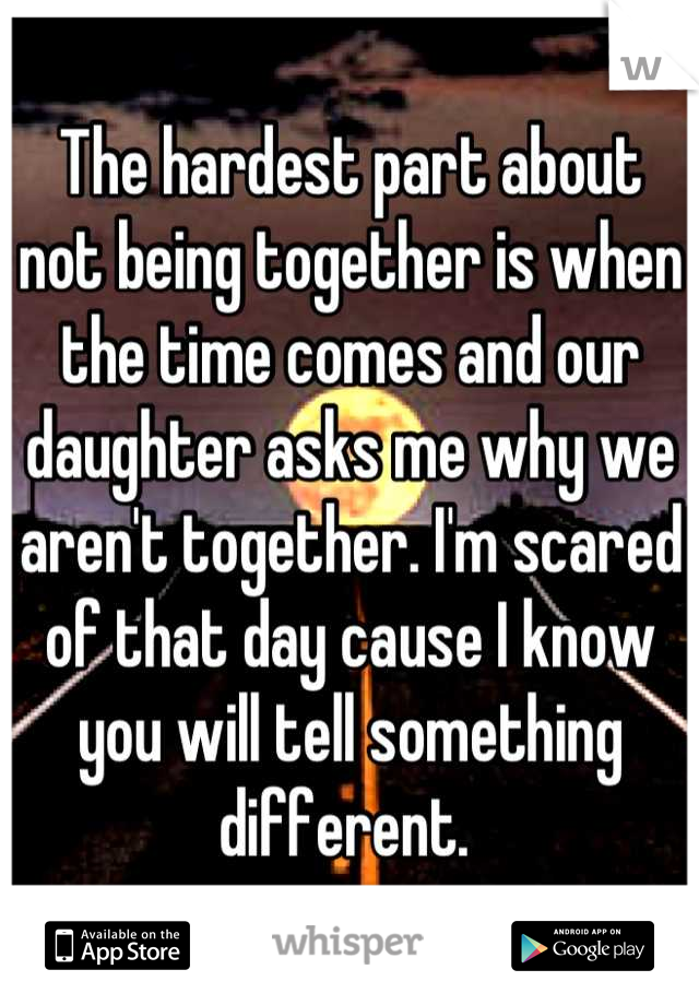 The hardest part about not being together is when the time comes and our daughter asks me why we aren't together. I'm scared of that day cause I know you will tell something different.